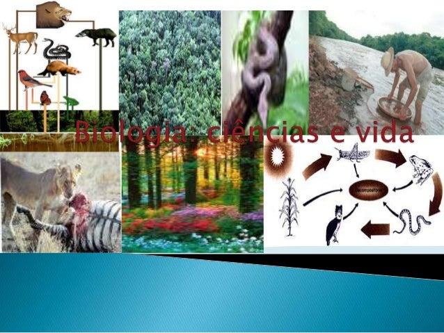  •O estudo da vida, em seus mais diversos aspectos e manifestações, constitui o ramo das ciências naturais denominados Bi...