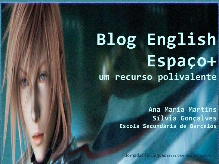 Blog English Espaço+ um recurso polivalente Ana Maria Martins Sílvia Gonçalves Escola Secundária de Barcelos   Jornadas Ti...