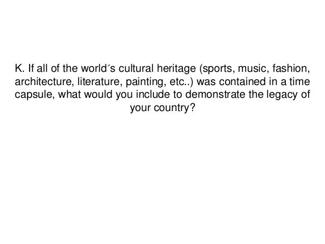 K. If all of the world´s cultural heritage (sports, music, fashion,architecture, literature, painting, etc..) was containe...