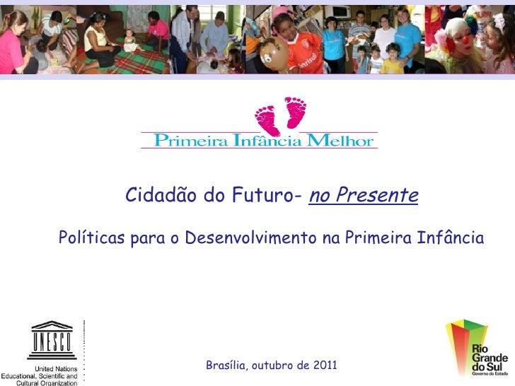 Cidadão do Futuro-  no Presente Políticas para o Desenvolvimento na Primeira Infância Brasília, outubro de 2011