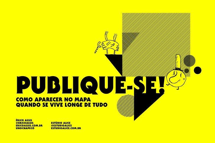 PUBLIQUE-SE! COMO APARECER NO MAPA QUANDO SE VIVE LONGE DE TUDO  ÉRICO ASSIS @ERICOASSIS         ESTÚDIO ALICE ERICOASSIS....