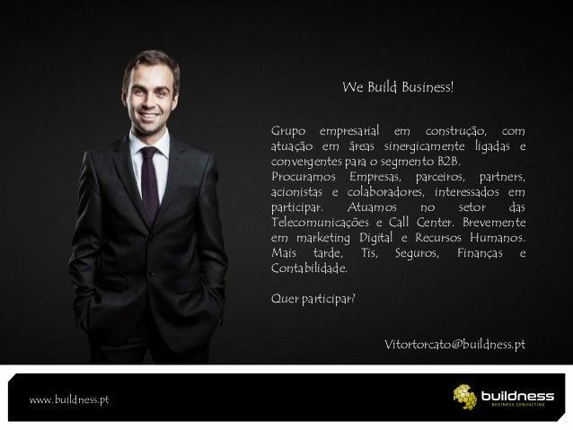 www.buildness.pt We Build Business! Grupo empresarial em construção, com atuação em áreas sinergicamente ligadas e converg...