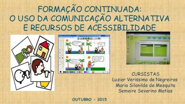 FORMAÇÃO CONTINUADA: O USO DA COMUNICAÇÃO ALTERNATIVA E RECURSOS DE ACESSIBILIDADE OUTUBRO - 2015 CURSISTAS Luzier Verissi...
