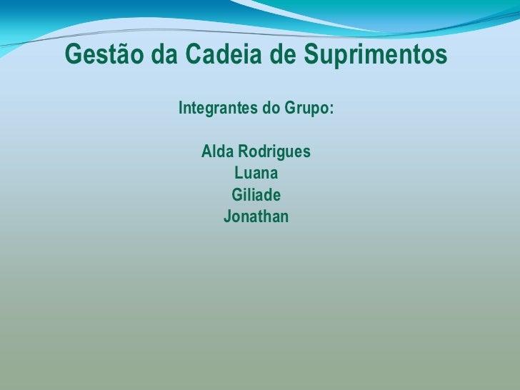 Gestão da Cadeia de Suprimentos         Integrantes do Grupo:            Alda Rodrigues                Luana              ...