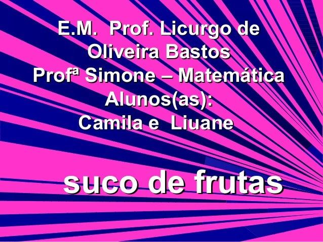 E.M. Prof. Licurgo de Oliveira Bastos Profª Simone – Matemática Alunos(as): Camila e Liuane  suco de frutas
