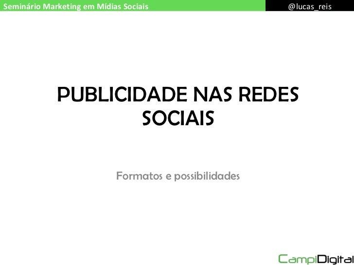 PUBLICIDADE NAS REDES SOCIAIS Formatos e possibilidades Seminário Marketing em Mídias Sociais @lucas_reis