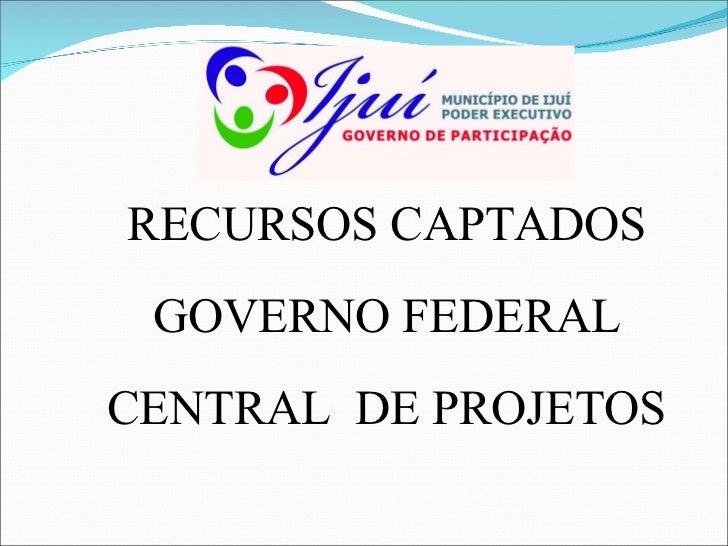 RECURSOS CAPTADOS GOVERNO FEDERAL CENTRAL  DE PROJETOS
