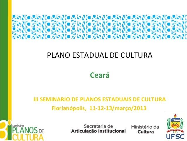 PLANO ESTADUAL DE CULTURA                  CearáIII SEMINARIO DE PLANOS ESTADUAIS DE CULTURA       Florianópolis, 11-12-13...