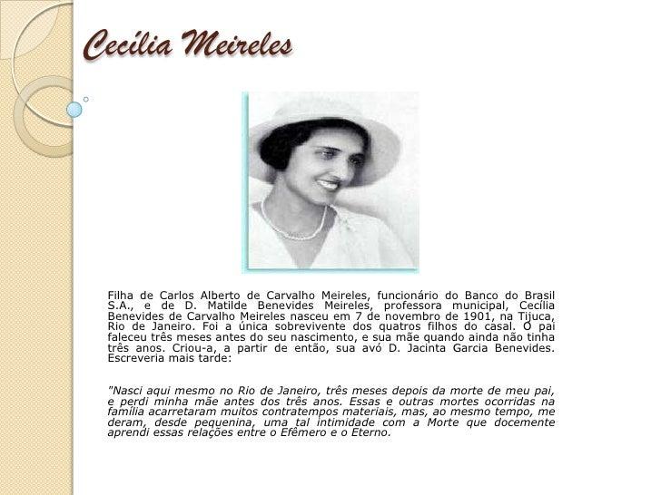 Cecília Meireles Filha de Carlos Alberto de Carvalho Meireles, funcionário do Banco do Brasil S.A., e de D. Matilde Benevi...
