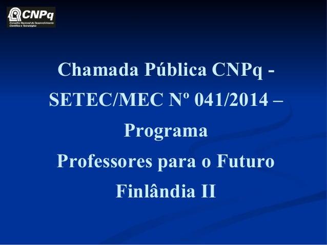 Chamada Pública CNPq - SETEC/MEC Nº 041/2014 – Programa Professores para o Futuro Finlândia II