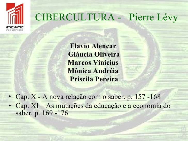 CIBERCULTURA -  Pierre Lévy <ul><li>Flavio Alencar  </li></ul><ul><li>Gláucia Oliveira </li></ul><ul><li>Marcos Vinicius  ...