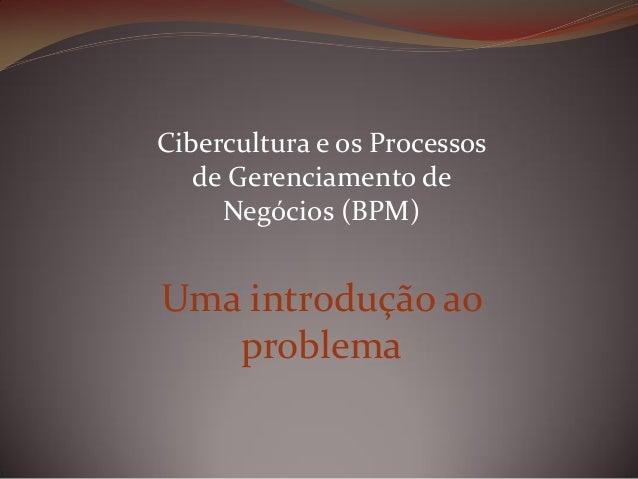 Cibercultura e os Processos de Gerenciamento de Negócios (BPM)  Uma introdução ao problema