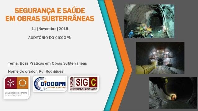 SEGURANÇA E SAÚDE EM OBRAS SUBTERRÂNEAS 11|Novembro|2015 AUDITÓRIO DO CICCOPN Tema: Boas Práticas em Obras Subterrâneas No...