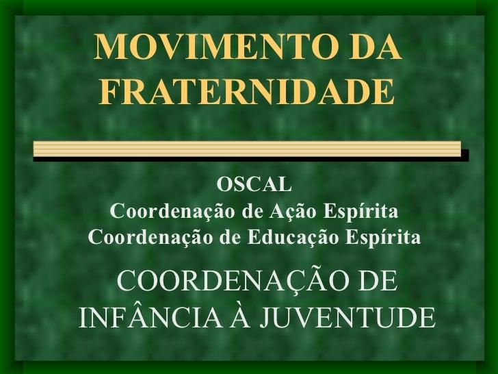MOVIMENTO DA FRATERNIDADE COORDENAÇÃO DE INFÂNCIA À JUVENTUDE OSCAL Coordenação de Ação Espírita Coordenação de Educação E...