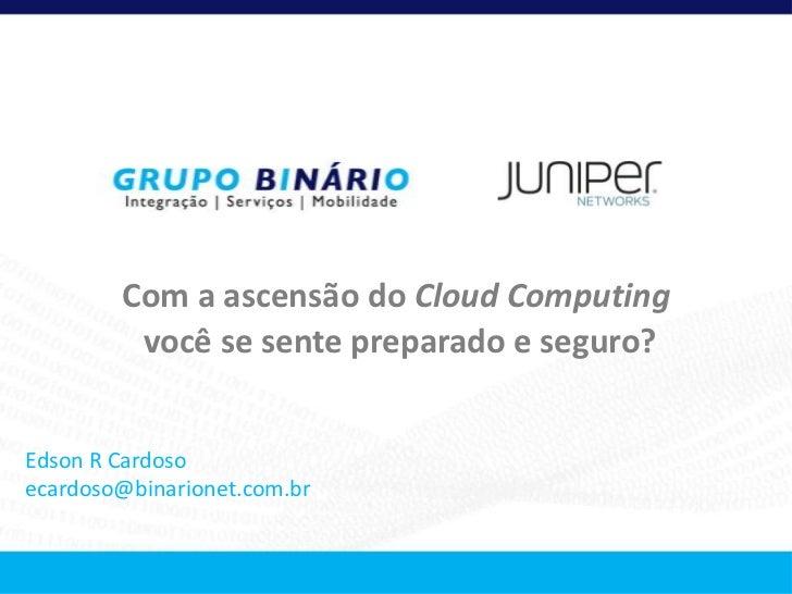 Com a ascensão do Cloud Computing         você se sente preparado e seguro?Edson R Cardosoecardoso@binarionet.com.br