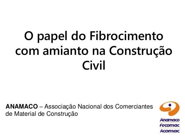 O papel do Fibrocimento  com amianto na Construção            CivilANAMACO – Associação Nacional dos Comerciantesde Materi...