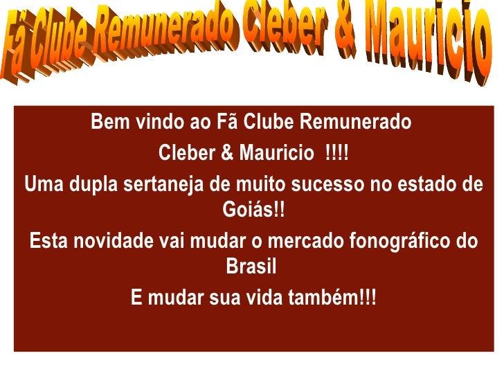 Bem vindo ao Fã Clube Remunerado  Cleber & Mauricio  !!!! Uma dupla sertaneja de muito sucesso no estado de Goiás!! Esta n...