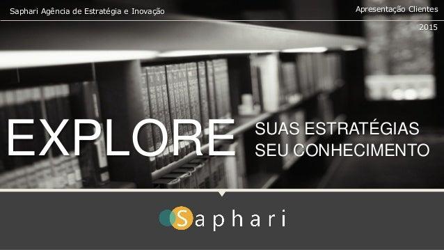 Saphari Agência de Estratégia e Inovação 2015 Apresentação Clientes SUAS ESTRATÉGIAS SEU CONHECIMENTOEXPLORE