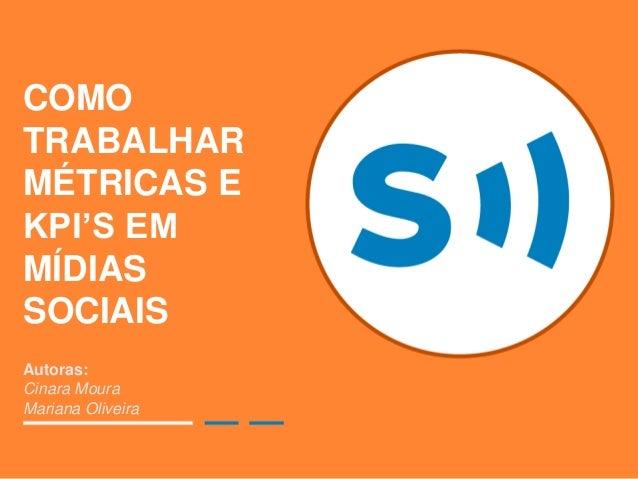 COMO TRABALHAR MÉTRICAS E KPI'S EM MÍDIAS SOCIAIS Autoras: Cinara Moura Mariana Oliveira