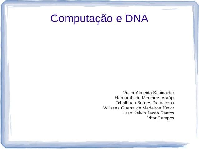 Computação e DNA                  Victor Almeida Schinaider              Hamurabi de Medeiros Araújo              Tchallma...