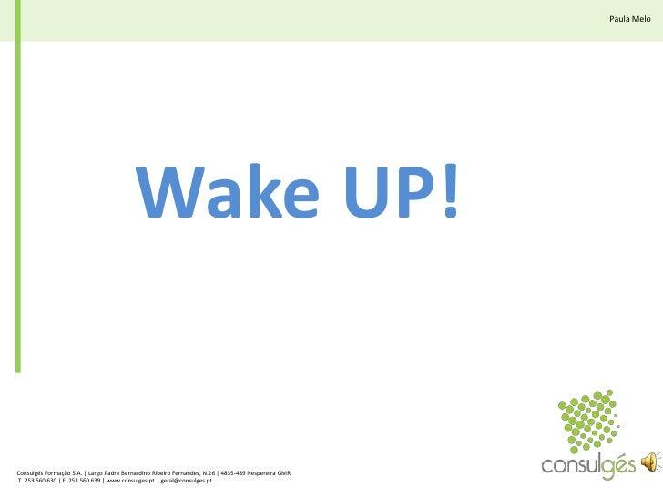 Paula Melo<br />Wake UP!<br />Consulgés Formação S.A. | Largo Padre Bernardino Ribeiro Fernandes, N.26 | 4835-489 Nesperei...