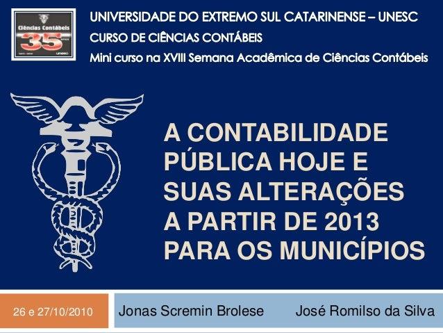 A CONTABILIDADE PÚBLICA HOJE E SUAS ALTERAÇÕES A PARTIR DE 2013 PARA OS MUNICÍPIOS Jonas Scremin Brolese José Romilso da S...