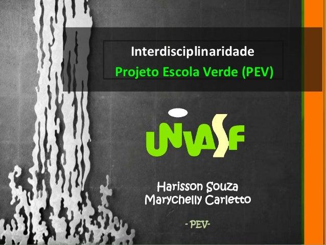 Interdisciplinaridade  Projeto Escola Verde (PEV)  Harisson Souza  Marychelly Carletto  - PEV-