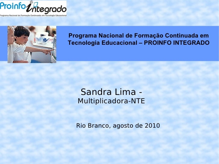 Sandra Lima -  Multiplicadora-NTE Rio Branco, agosto de 2010 Programa Nacional de Formação Continuada em Tecnologia Educac...