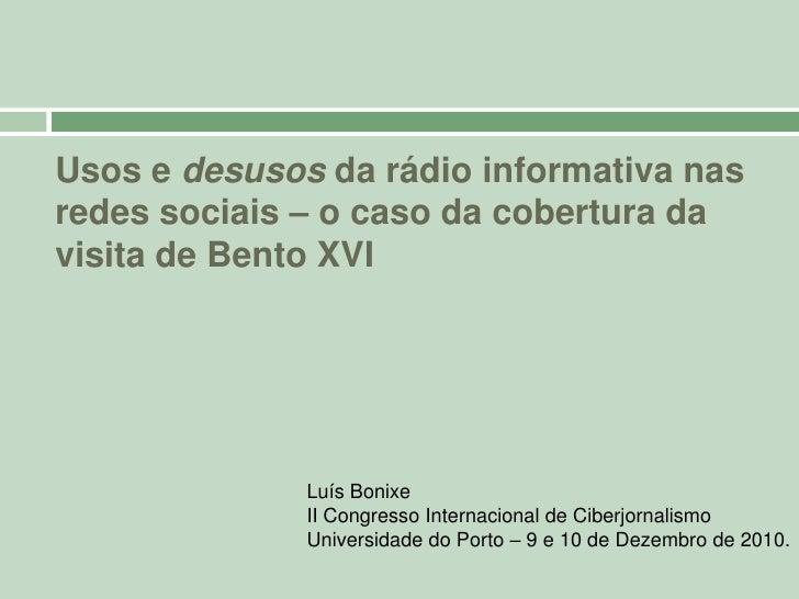 Usos e desusos da rádio informativa nas redes sociais – o caso da cobertura da visita de Bento XVI<br />Luís Bonixe<br />I...