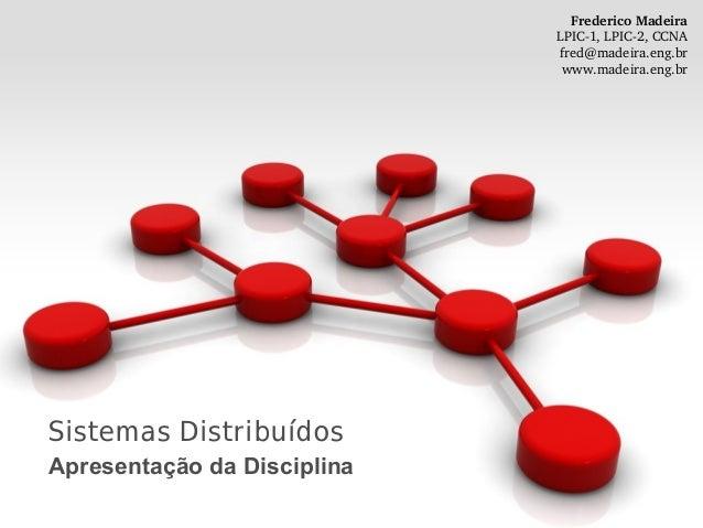 Sistemas Distribuídos Apresentação da Disciplina FredericoMadeira LPIC1,LPIC2,CCNA fred@madeira.eng.br www.madeira.en...