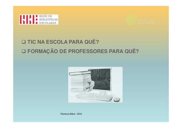 TIC NA ESCOLA PARA QUÊ?FORMAÇÃO DE PROFESSORES PARA QUÊ?          Filomena Rúbio / 2010