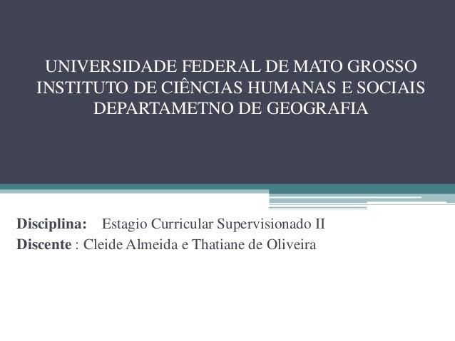 UNIVERSIDADE FEDERAL DE MATO GROSSO INSTITUTO DE CIÊNCIAS HUMANAS E SOCIAIS DEPARTAMETNO DE GEOGRAFIA Disciplina: Estagio ...