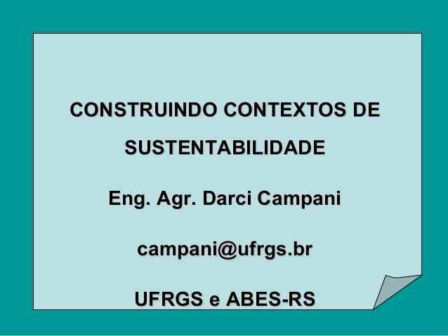 CONSTRUINDO CONTEXTOS DE SUSTENTABILIDADE Eng. Agr. Darci Campani campani@ufrgs.br UFRGS e ABES-RS