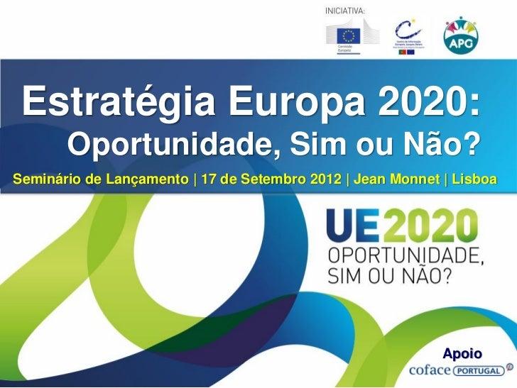 Estratégia Europa 2020:       Oportunidade, Sim ou Não?Seminário de Lançamento   17 de Setembro 2012   Jean Monnet   Lisbo...