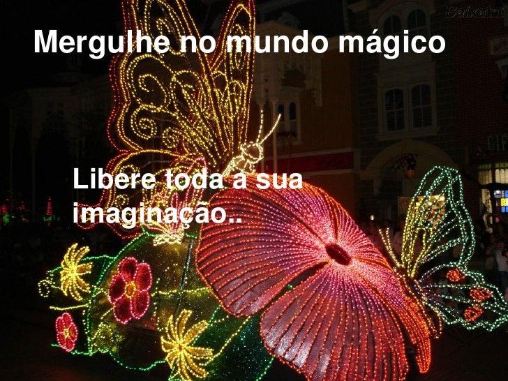 Mergulhe no mundo mágico      Libere toda a sua   imaginação..