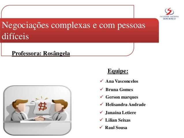 Negociações complexas e com pessoas difíceis Professora: Rosângela Equipe:  Ana Vasconcelos  Bruna Gomes  Gerson marque...