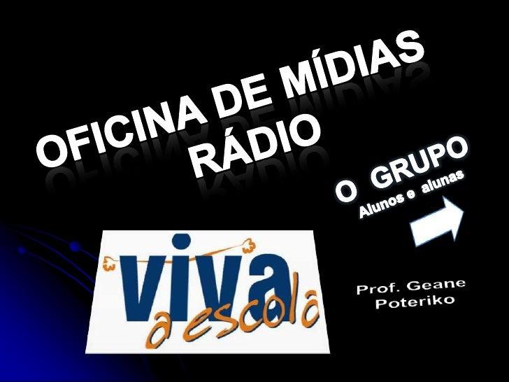 OFICINA DE MÍDIAS  <br />RÁDIO<br />O  GRUPO<br />Alunos e  alunas<br />Prof. Geane<br /> Poteriko<br />