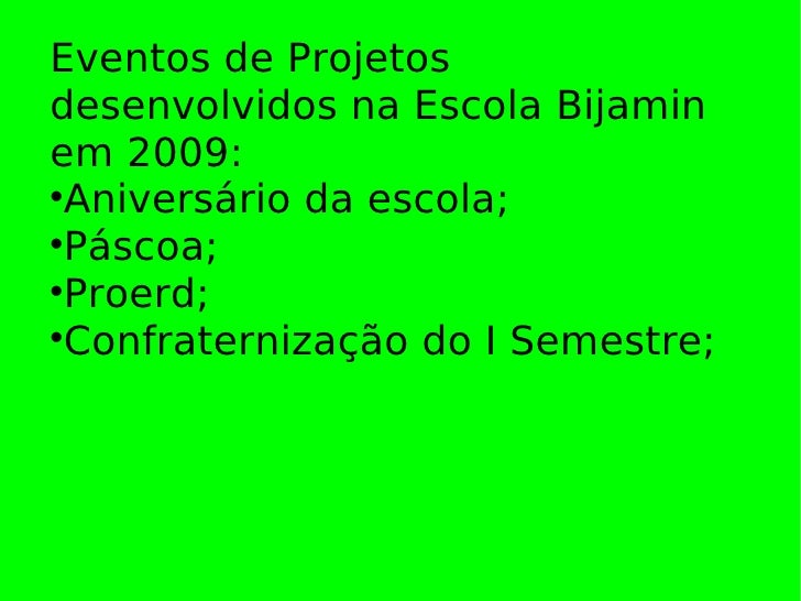 Eventos de Projetos desenvolvidos na Escola Bijamin em 2009:   Aniversário da escola;   Páscoa;   Proerd;   Confratern...