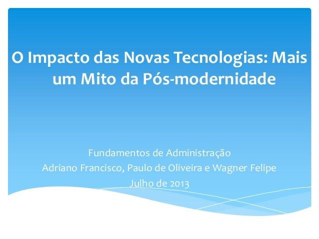 O Impacto das Novas Tecnologias: Mais um Mito da Pós-modernidade Fundamentos de Administração Adriano Francisco, Paulo de ...