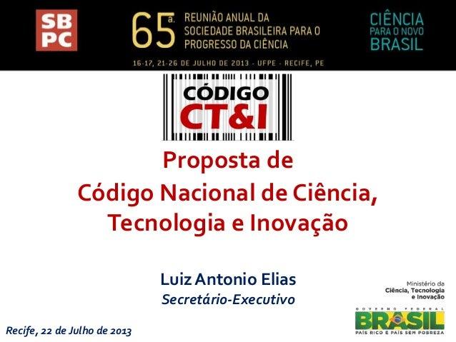 Luiz Antonio Elias Secretário-Executivo Recife, 22 de Julho de 2013 Proposta de Código Nacional de Ciência, Tecnologia e I...