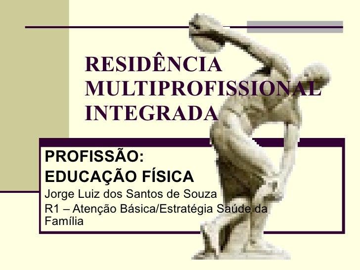 RESIDÊNCIA MULTIPROFISSIONAL INTEGRADA PROFISSÃO: EDUCAÇÃO FÍSICA Jorge Luiz dos Santos de Souza R1 – Atenção Básica/Estra...