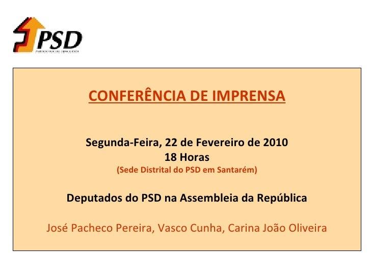 CONFERÊNCIA DE IMPRENSA Segunda-Feira, 22 de Fevereiro de 2010 18 Horas (Sede Distrital do PSD em Santarém) Deputados do P...