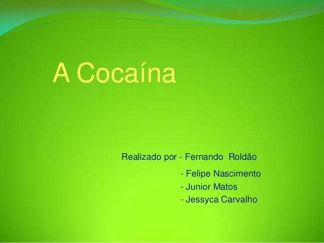 A Cocaína    Realizado por - Fernando Roldão                 - Felipe Nascimento                 - Junior Matos           ...