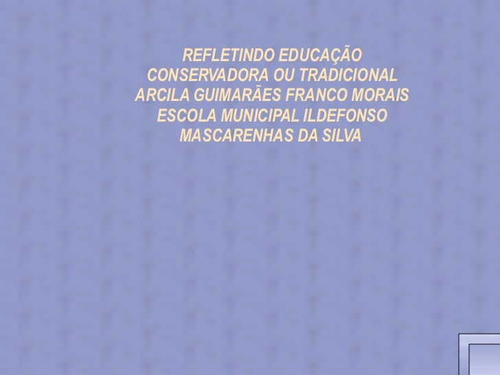 REFLETINDO EDUCAÇÃO CONSERVADORA OU TRADICIONAL        ARCILA GUIMARÃES FRANCO MORAIS        ESCOLA MUNICIPAL...