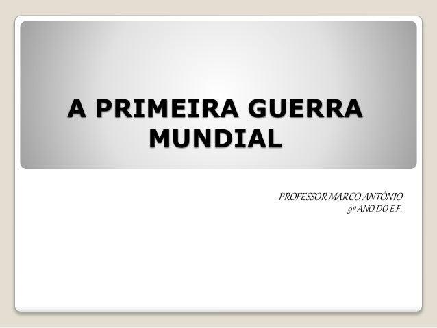 A PRIMEIRA GUERRA MUNDIAL PROFESSORMARCO ANTÔNIO 9º ANO DO E.F.