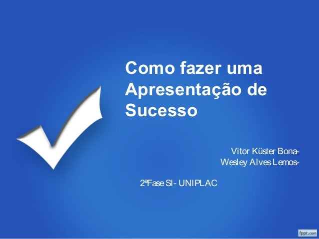 Como fazer uma  Apresentação de  Sucesso  Vitor Küster Bona-  Wesley Alves Lemos-  2ªFase SI- UNIPLAC