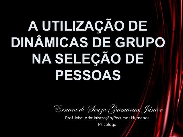 A UTILIZAÇÃO DE DINÂMICAS DE GRUPO NA SELEÇÃO DE PESSOAS Ernani de Souza Guimarães Júnior Prof. Msc. Administração/Recurso...