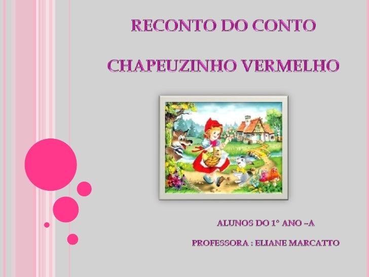 RECONTO DO CONTO<br />CHAPEUZINHO VERMELHO<br />ALUNOS DO 1º ANO –APROFESSORA : ELIANE MARCATTO<br />