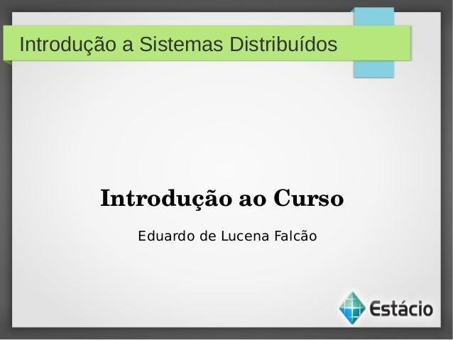 Introdução a Sistemas DistribuídosIntroduçãoaoCursoEduardo de Lucena Falcão