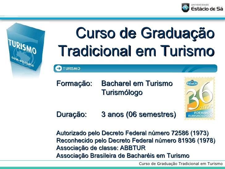 Curso de Graduação Tradicional em Turismo Formação:  Bacharel em Turismo Turismólogo Duração: 3 anos (06 semestres) Autori...